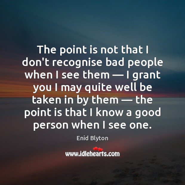 Image, The point is not that I don't recognise bad people when I