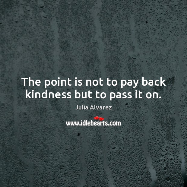 The point is not to pay back kindness but to pass it on. Julia Alvarez Picture Quote