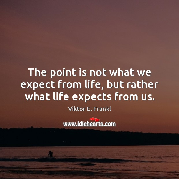 The point is not what we expect from life, but rather what life expects from us. Viktor E. Frankl Picture Quote