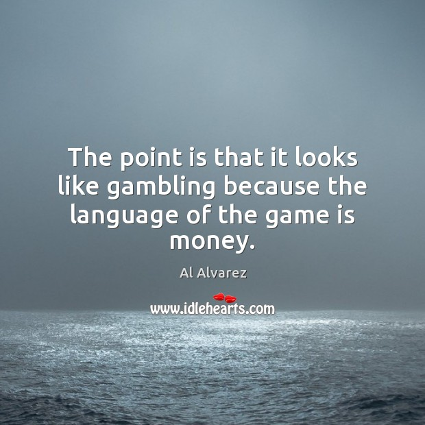 Image, The point is that it looks like gambling because the language of the game is money.