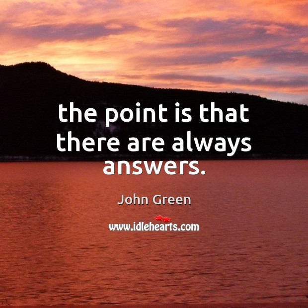 The point is that there are always answers. Image