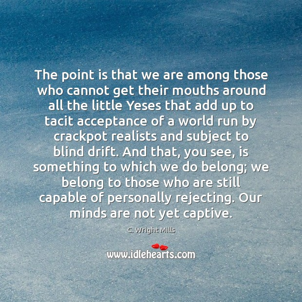 The point is that we are among those who cannot get their C. Wright Mills Picture Quote