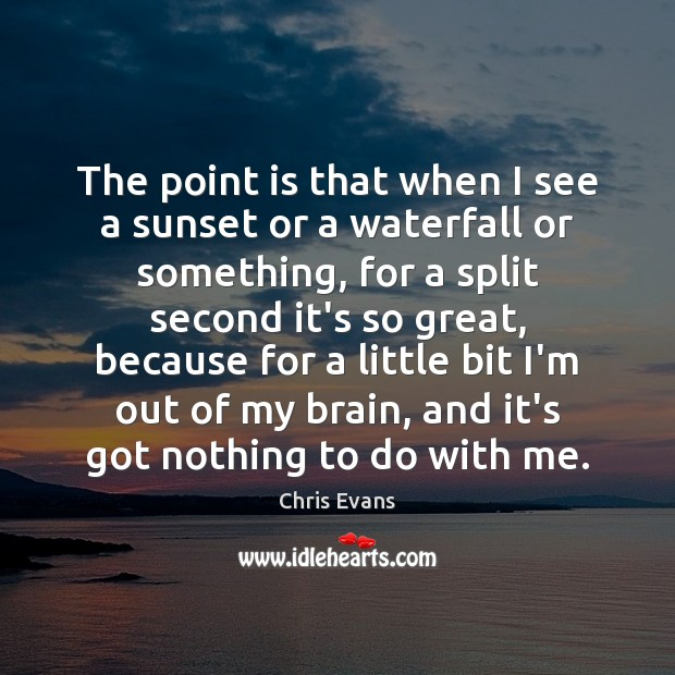 The point is that when I see a sunset or a waterfall Chris Evans Picture Quote