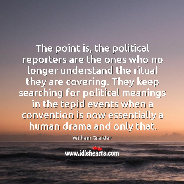 The point is, the political reporters are the ones who no longer understand the ritual William Greider Picture Quote