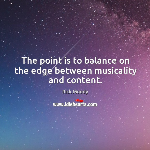The point is to balance on the edge between musicality and content. Rick Moody Picture Quote