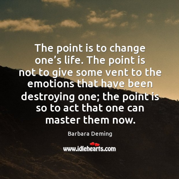 The point is to change one's life. The point is not to give some vent to the emotions that Image