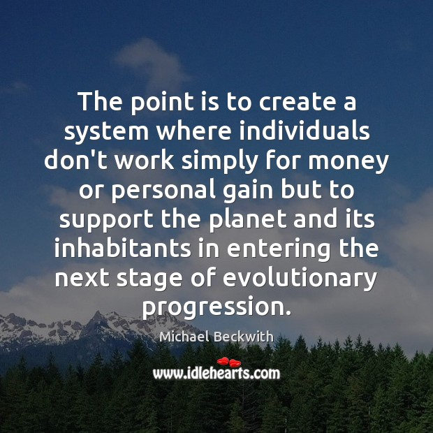 The point is to create a system where individuals don't work simply Image