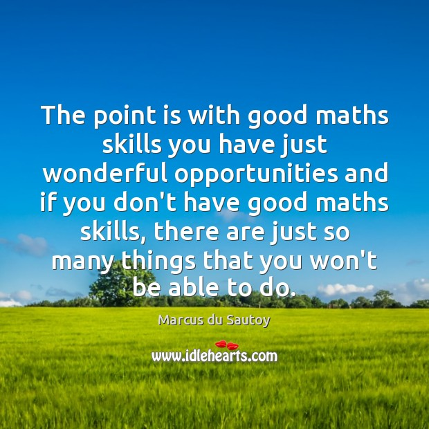 The point is with good maths skills you have just wonderful opportunities Image