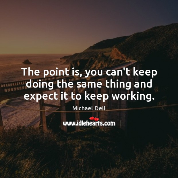 The point is, you can't keep doing the same thing and expect it to keep working. Michael Dell Picture Quote