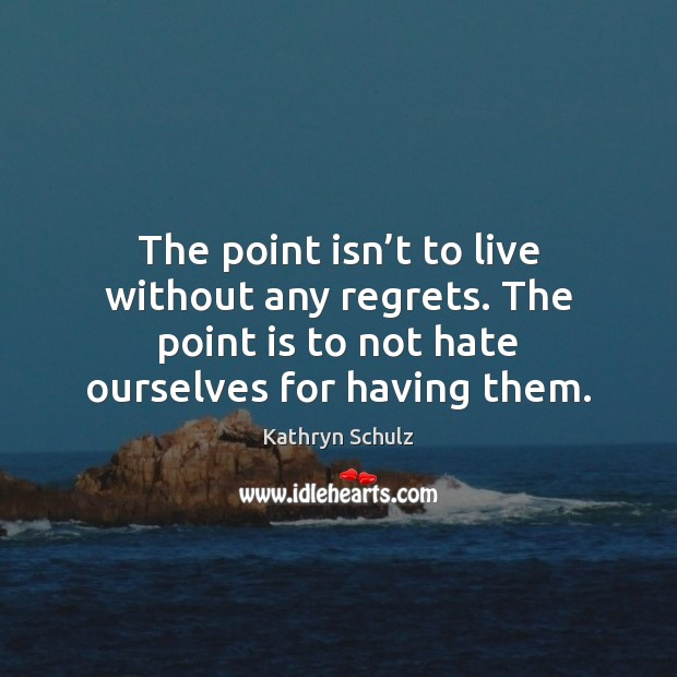 The point isn't to live without any regrets. The point is Image