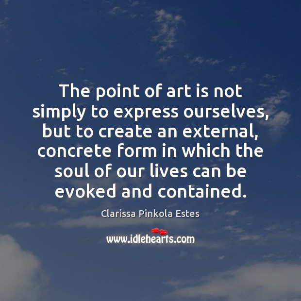 The point of art is not simply to express ourselves, but to Clarissa Pinkola Estes Picture Quote