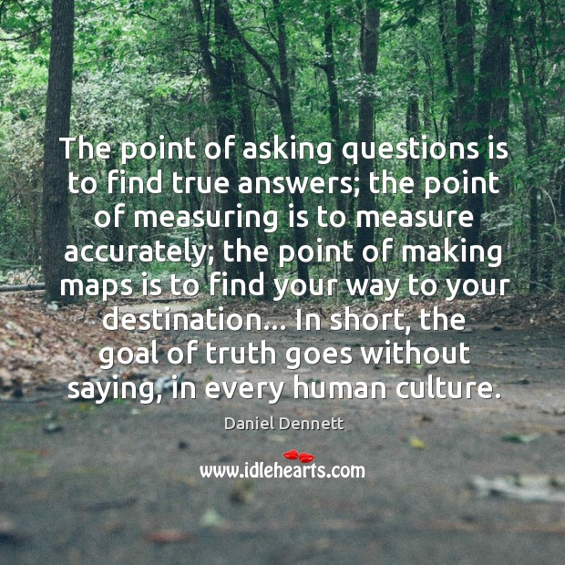Image, The point of asking questions is to find true answers; the point
