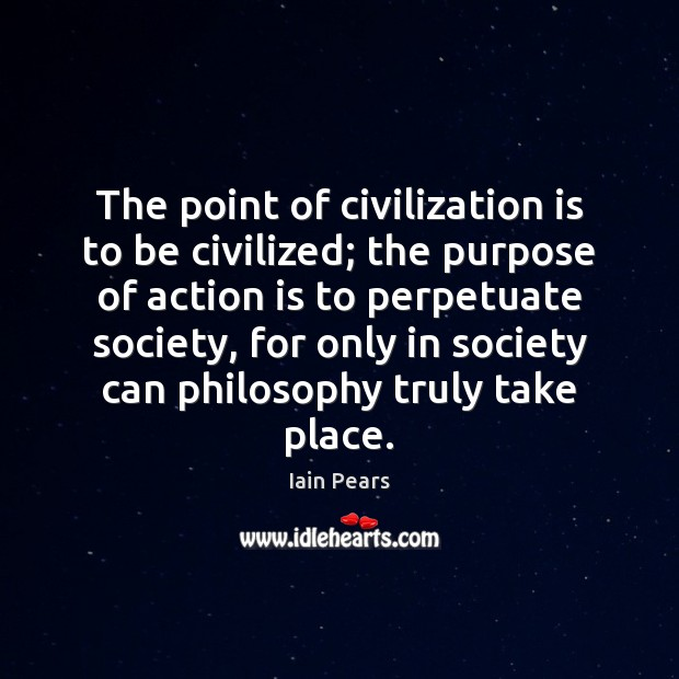 The point of civilization is to be civilized; the purpose of action Image