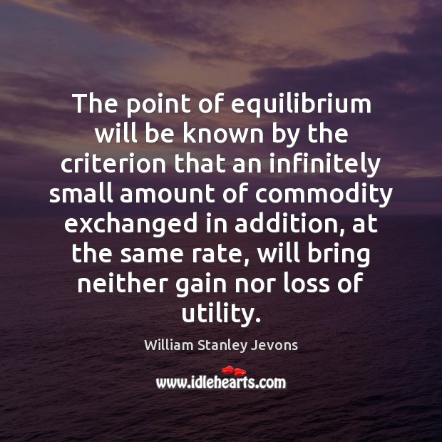 The point of equilibrium will be known by the criterion that an William Stanley Jevons Picture Quote