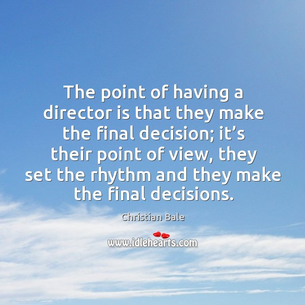 The point of having a director is that they make the final decision; it's their point of view Image