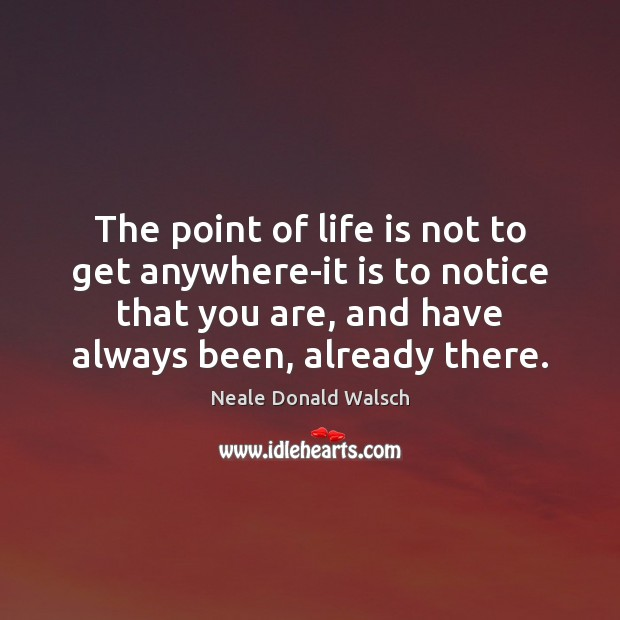 The point of life is not to get anywhere-it is to notice Image