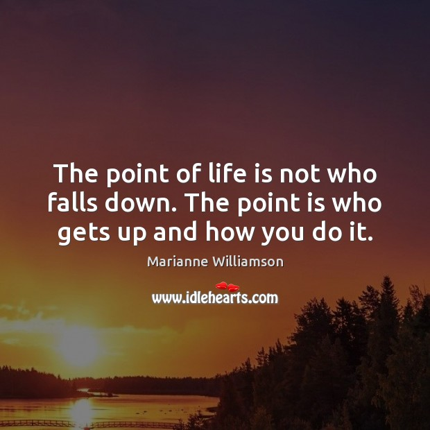 Image, The point of life is not who falls down. The point is who gets up and how you do it.