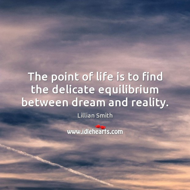 Image, The point of life is to find the delicate equilibrium between dream and reality.
