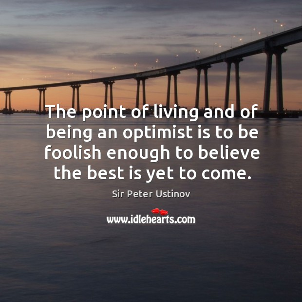 The point of living and of being an optimist is to be foolish enough to believe the best is yet to come. Sir Peter Ustinov Picture Quote