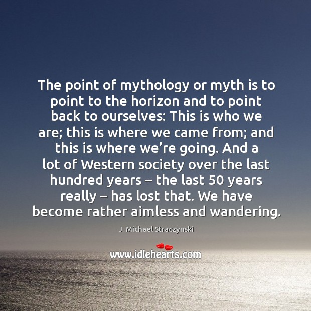 Image, The point of mythology or myth is to point to the horizon and to point back to ourselves: