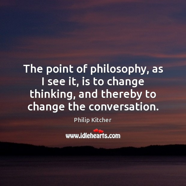 The point of philosophy, as I see it, is to change thinking, Image