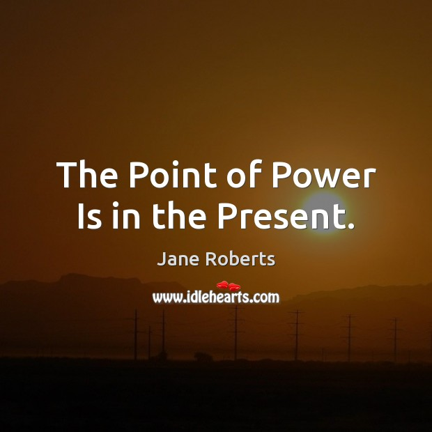 The Point of Power Is in the Present. Power Quotes Image