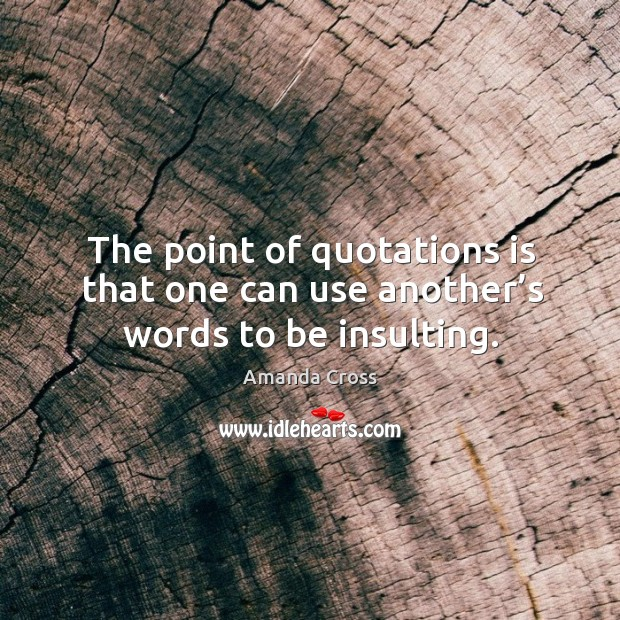Image, The point of quotations is that one can use another's words to be insulting.