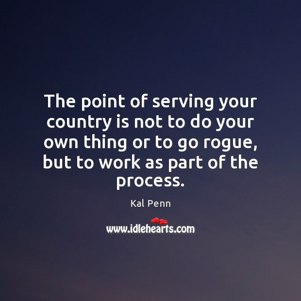 The point of serving your country is not to do your own Image