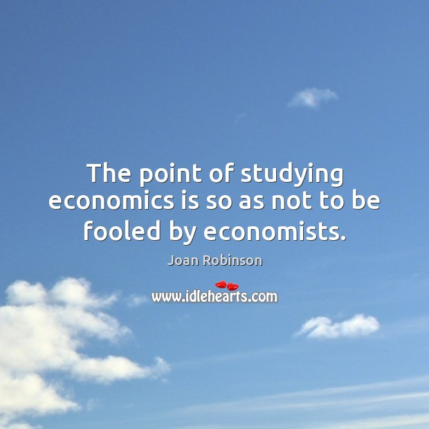 The point of studying economics is so as not to be fooled by economists. Joan Robinson Picture Quote