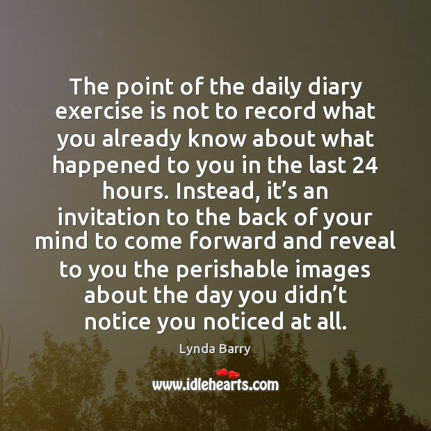 The point of the daily diary exercise is not to record what Image