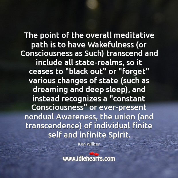 The point of the overall meditative path is to have Wakefulness (or Image