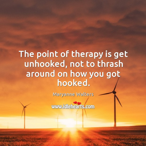 The point of therapy is get unhooked, not to thrash around on how you got hooked. Image