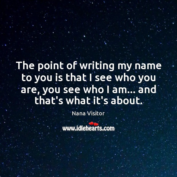 The point of writing my name to you is that I see Image