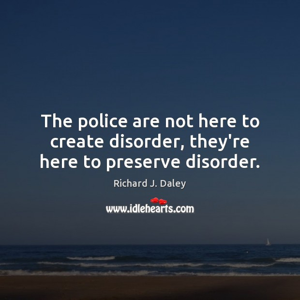 The police are not here to create disorder, they're here to preserve disorder. Richard J. Daley Picture Quote