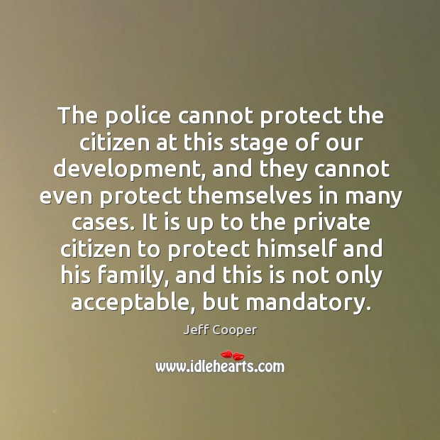 The police cannot protect the citizen at this stage of our development, and they cannot Image