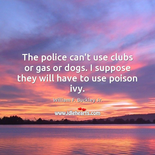 The police can't use clubs or gas or dogs. I suppose they will have to use poison ivy. William F. Buckley Jr. Picture Quote