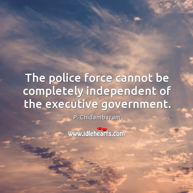 The police force cannot be completely independent of the executive government. Image