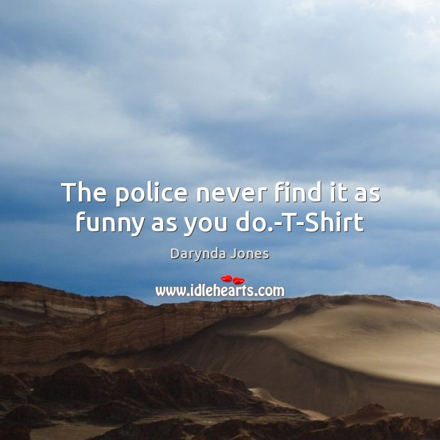 The police never find it as funny as you do.-T-Shirt Darynda Jones Picture Quote