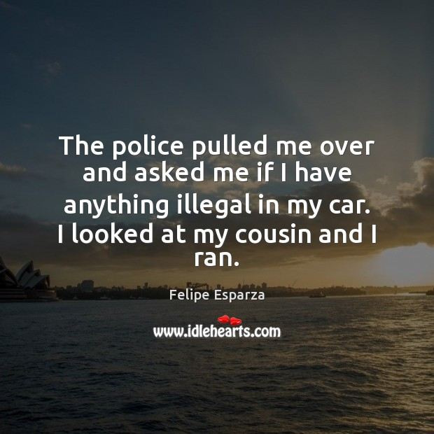 Image, The police pulled me over and asked me if I have anything