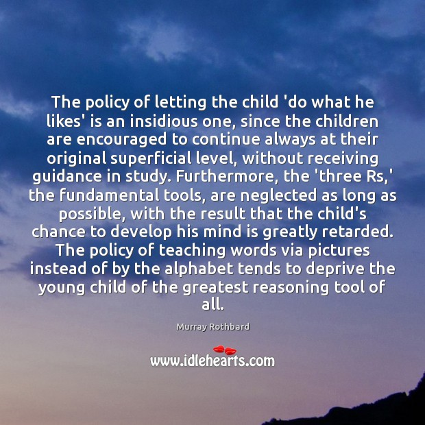 The policy of letting the child 'do what he likes' is an Murray Rothbard Picture Quote