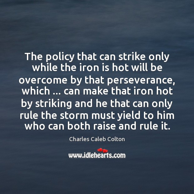 The policy that can strike only while the iron is hot will Image
