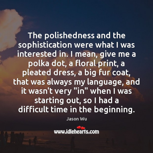 The polishedness and the sophistication were what I was interested in. I Jason Wu Picture Quote