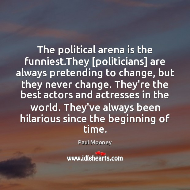 The political arena is the funniest.They [politicians] are always pretending to Image