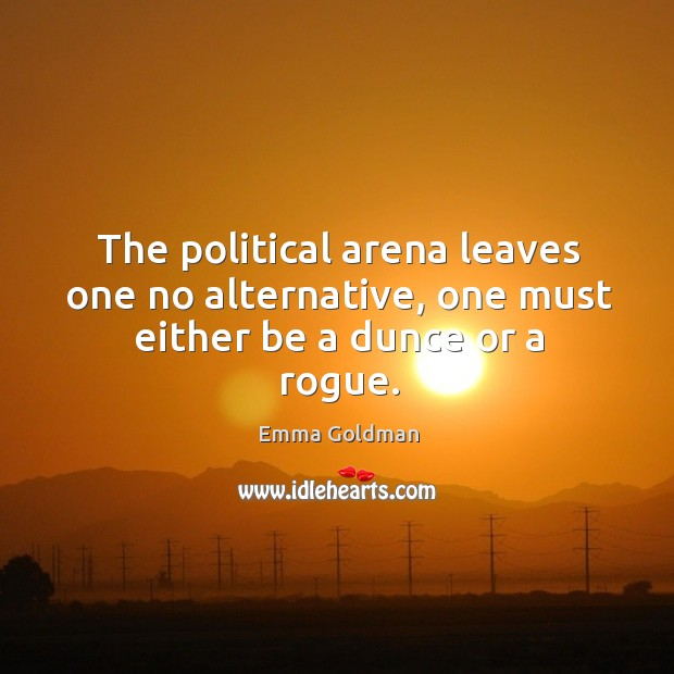 The political arena leaves one no alternative, one must either be a dunce or a rogue. Image