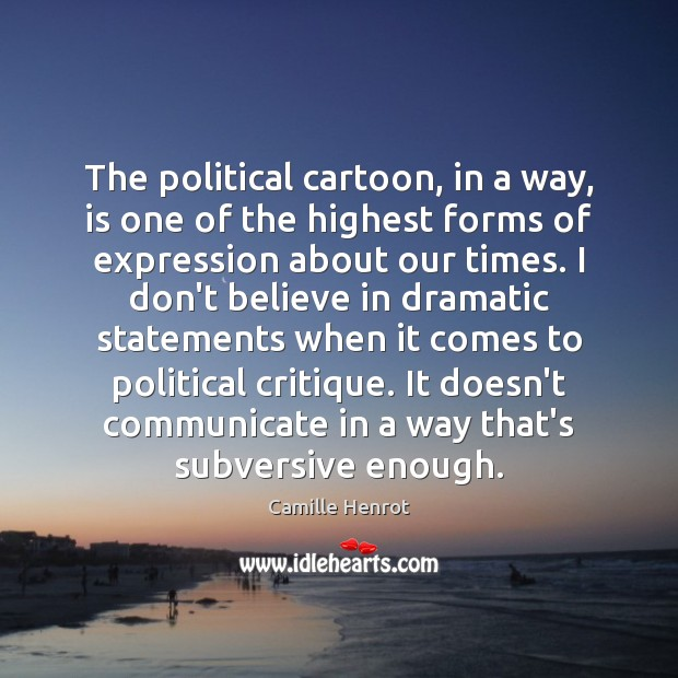 The political cartoon, in a way, is one of the highest forms Camille Henrot Picture Quote