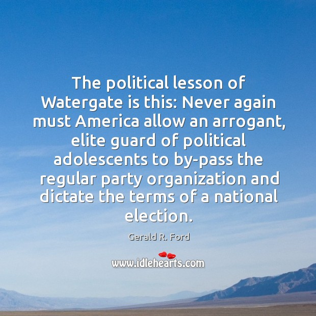 The political lesson of watergate is this: never again must america allow an arrogant Image