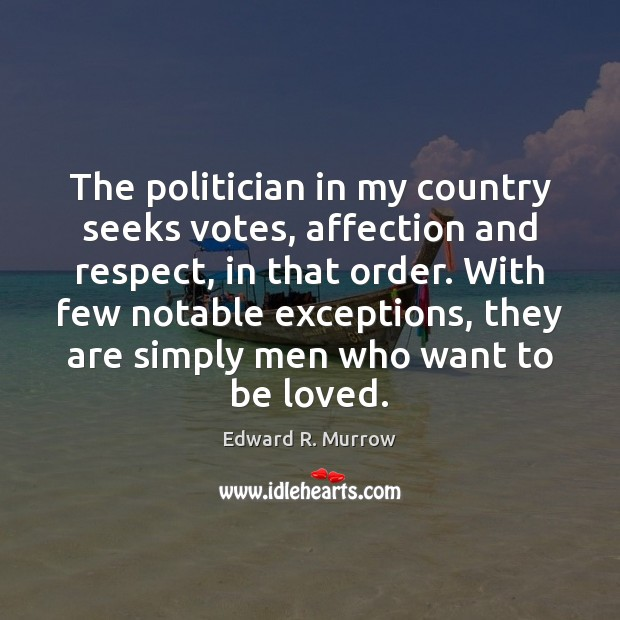 The politician in my country seeks votes, affection and respect, in that To Be Loved Quotes Image