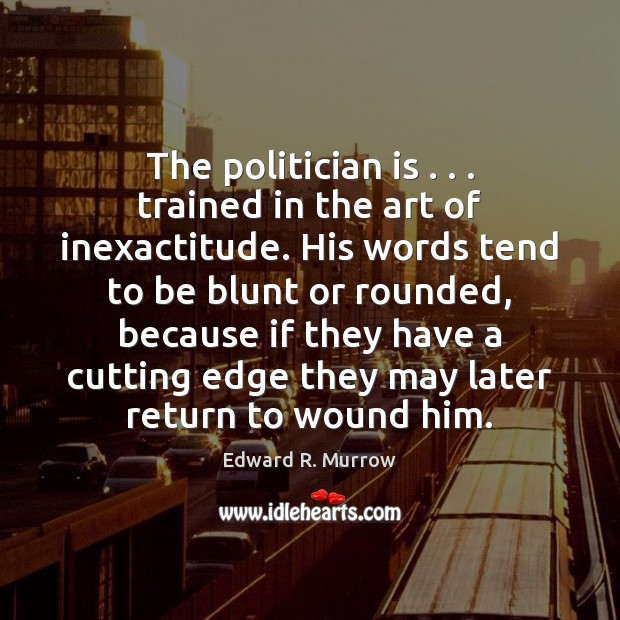 The politician is . . . trained in the art of inexactitude. His words tend Image