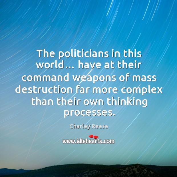The politicians in this world… have at their command weapons of mass destruction Charley Reese Picture Quote