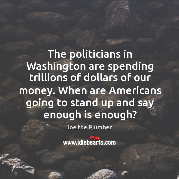 The politicians in washington are spending trillions of dollars of our money. Image